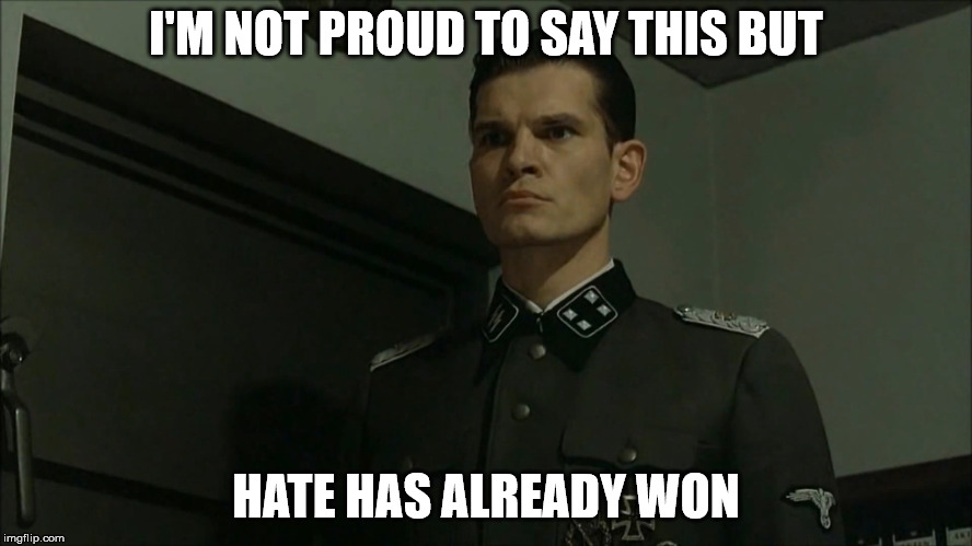 Obvious Otto Günsche | I'M NOT PROUD TO SAY THIS BUT HATE HAS ALREADY WON | image tagged in obvious otto gnsche | made w/ Imgflip meme maker