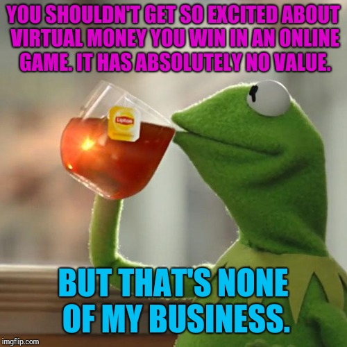 It's like imgflip points - which I've come to terms with. | YOU SHOULDN'T GET SO EXCITED ABOUT VIRTUAL MONEY YOU WIN IN AN ONLINE GAME. IT HAS ABSOLUTELY NO VALUE. BUT THAT'S NONE OF MY BUSINESS. | image tagged in memes,but thats none of my business,kermit the frog | made w/ Imgflip meme maker