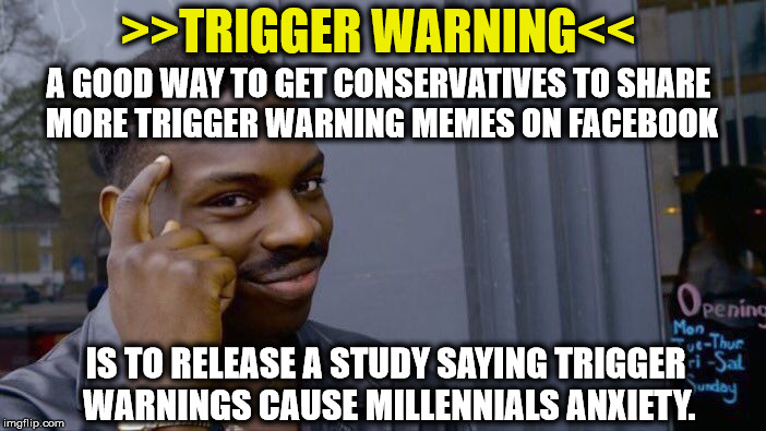 TRIGGER WARNING | A GOOD WAY TO GET CONSERVATIVES TO SHARE MORE TRIGGER WARNING MEMES ON FACEBOOK IS TO RELEASE A STUDY SAYING TRIGGER WARNINGS CAUSE MILLENNI | image tagged in memes,roll safe think about it,triggered,triggered liberal | made w/ Imgflip meme maker