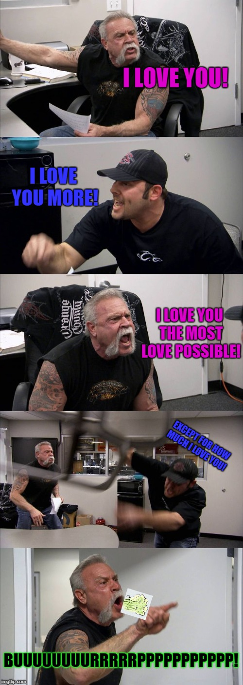 American Chopper Argument Meme | I LOVE YOU! I LOVE YOU MORE! I LOVE YOU THE MOST LOVE POSSIBLE! EXCEPT FOR HOW MUCH I LOVE YOU! BUUUUUUUURRRRRPPPPPPPPPPP! | image tagged in memes,american chopper argument | made w/ Imgflip meme maker