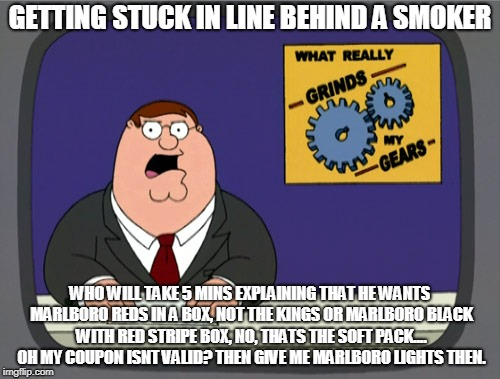 Peter Griffin News Meme | GETTING STUCK IN LINE BEHIND A SMOKER WHO WILL TAKE 5 MINS EXPLAINING THAT HE WANTS MARLBORO REDS IN A BOX, NOT THE KINGS OR MARLBORO BLACK  | image tagged in memes,peter griffin news | made w/ Imgflip meme maker