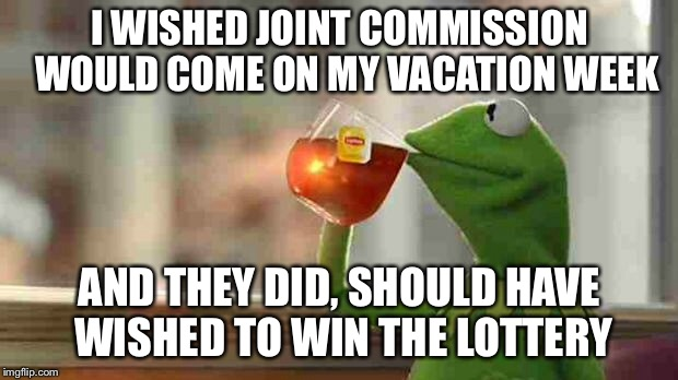 Kermit sipping tea | I WISHED JOINT COMMISSION  WOULD COME ON MY VACATION WEEK AND THEY DID, SHOULD HAVE WISHED TO WIN THE LOTTERY | image tagged in kermit sipping tea | made w/ Imgflip meme maker