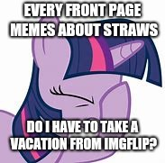 Is it straw weekend or something? | EVERY FRONT PAGE MEMES ABOUT STRAWS DO I HAVE TO TAKE A VACATION FROM IMGFLIP? | image tagged in straws,mlp,my little pony,whydoesitstaffbronymemes | made w/ Imgflip meme maker