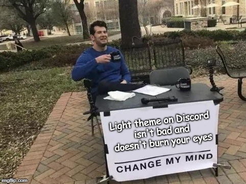 You can't change my mind | Light theme on Discord isn't bad and doesn't burn your eyes | image tagged in change my mind,discord,light theme | made w/ Imgflip meme maker