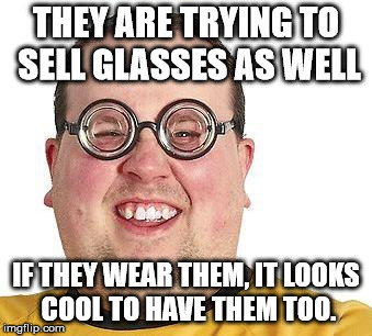 Nerd glasses | THEY ARE TRYING TO SELL GLASSES AS WELL IF THEY WEAR THEM, IT LOOKS COOL TO HAVE THEM TOO. | image tagged in nerd glasses | made w/ Imgflip meme maker