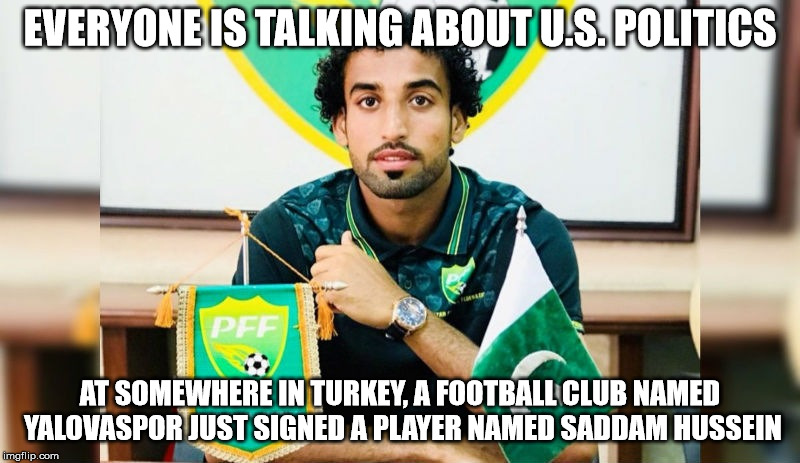 Signing of Saddam | EVERYONE IS TALKING ABOUT U.S. POLITICS AT SOMEWHERE IN TURKEY, A FOOTBALL CLUB NAMED YALOVASPOR JUST SIGNED A PLAYER NAMED SADDAM HUSSEIN | image tagged in saddam hussein,surreal,ironic | made w/ Imgflip meme maker