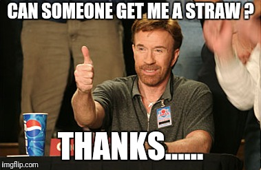Chuck Norris Approves Meme | CAN SOMEONE GET ME A STRAW ? THANKS...... | image tagged in memes,chuck norris approves,chuck norris | made w/ Imgflip meme maker