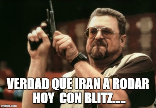 Am I The Only One Around Here Meme | VERDAD QUE IRAN A RODAR HOY  CON BLITZ..... | image tagged in memes,am i the only one around here | made w/ Imgflip meme maker
