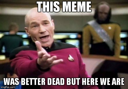 Picard Wtf Meme | THIS MEME WAS BETTER DEAD BUT HERE WE ARE | image tagged in memes,picard wtf | made w/ Imgflip meme maker