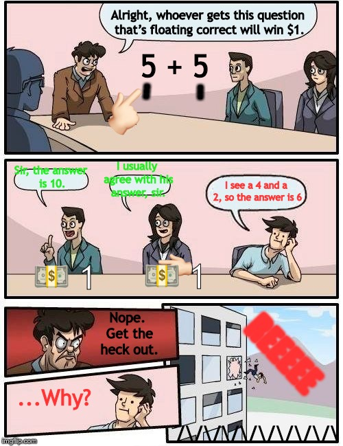 Boardroom Meeting Suggestion Meme | Alright, whoever gets this question that's floating correct will win $1. Sir, the answer is 10. I usually agree with his answer, sir. I see  | image tagged in memes,boardroom meeting suggestion | made w/ Imgflip meme maker