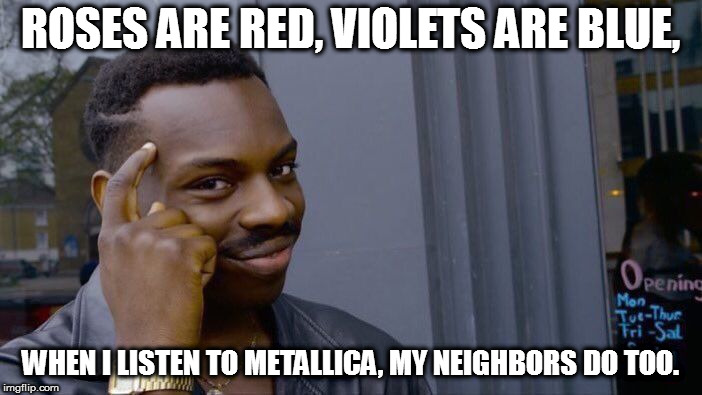 Roll Safe Think About It Meme | ROSES ARE RED, VIOLETS ARE BLUE, WHEN I LISTEN TO METALLICA, MY NEIGHBORS DO TOO. | image tagged in memes,roll safe think about it | made w/ Imgflip meme maker