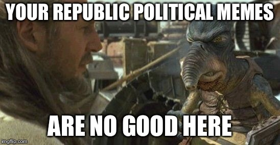 Republic credits | YOUR REPUBLIC POLITICAL MEMES ARE NO GOOD HERE | image tagged in republic credits | made w/ Imgflip meme maker