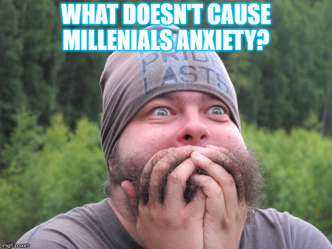 Anxiety | WHAT DOESN'T CAUSE MILLENIALS ANXIETY? | image tagged in anxiety | made w/ Imgflip meme maker