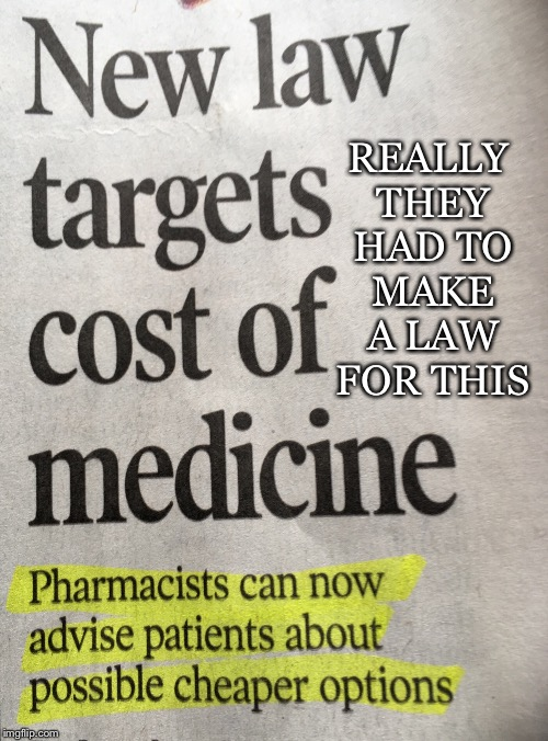 Gag Laws | REALLY THEY HAD TO MAKE A LAW FOR THIS | image tagged in pharmacists,cost,medicine,law,cheaper options,price gouging | made w/ Imgflip meme maker