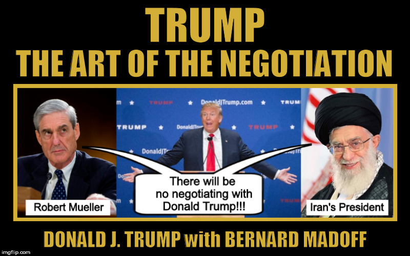 TRUMP: The Art of the Negotiation  | image tagged in trump,the art of the deal,memes,iran,funny,robert mueller | made w/ Imgflip meme maker