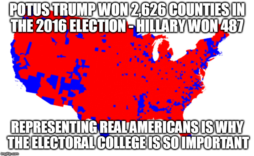 Why the Electoral College is So Important | POTUS TRUMP WON 2,626 COUNTIES IN THE 2016 ELECTION - HILLARY WON 487 REPRESENTING REAL AMERICANS IS WHY THE ELECTORAL COLLEGE IS SO IMPORTA | image tagged in maga,donald trump,trump 2016,electoral college | made w/ Imgflip meme maker