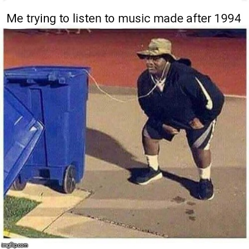 Music sucks these days | Me trying to listen to music made after 1994 | image tagged in music,pop music,garbage,trash,memes,funny | made w/ Imgflip meme maker