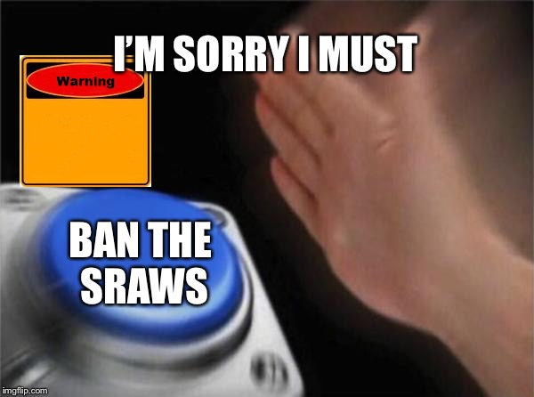 What all should do | I'M SORRY I MUST BAN THE SRAWS | image tagged in memes,blank nut button | made w/ Imgflip meme maker