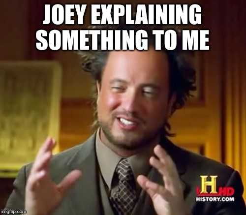 Ancient Aliens Meme | JOEY EXPLAINING SOMETHING TO ME | image tagged in memes,ancient aliens | made w/ Imgflip meme maker