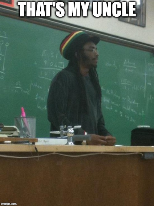 Rasta Science Teacher Meme | THAT'S MY UNCLE | image tagged in memes,rasta science teacher | made w/ Imgflip meme maker