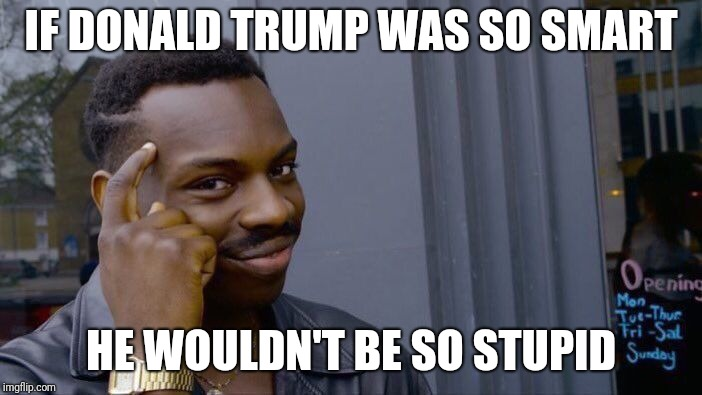 Roll Safe Think About It Meme | IF DONALD TRUMP WAS SO SMART HE WOULDN'T BE SO STUPID | image tagged in memes,roll safe think about it | made w/ Imgflip meme maker