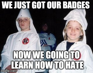 Kool Kid Klan | WE JUST GOT OUR BADGES NOW WE GOING TO LEARN HOW TO HATE | image tagged in memes,kool kid klan | made w/ Imgflip meme maker