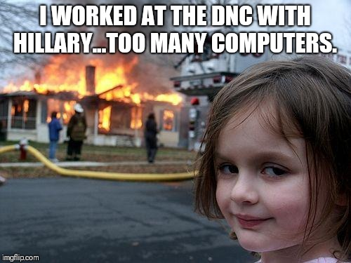 Disaster Girl Meme | I WORKED AT THE DNC WITH HILLARY...TOO MANY COMPUTERS. | image tagged in memes,disaster girl | made w/ Imgflip meme maker