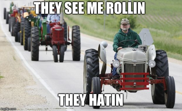 THEY SEE ME ROLLIN THEY HATIN | image tagged in tractors | made w/ Imgflip meme maker