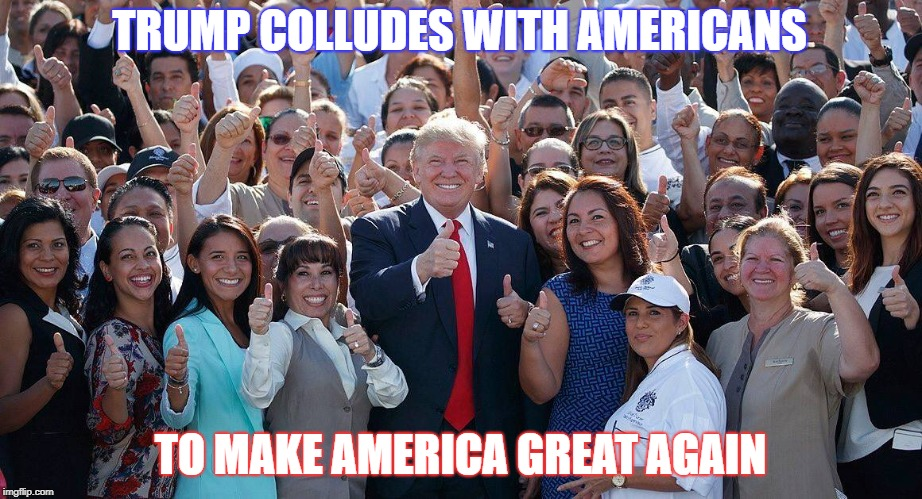 Trump Colludes With America | TRUMP COLLUDES WITH AMERICANS TO MAKE AMERICA GREAT AGAIN | image tagged in maga,america first | made w/ Imgflip meme maker
