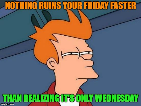 Happy hump day | NOTHING RUINS YOUR FRIDAY FASTER THAN REALIZING IT'S ONLY WEDNESDAY | image tagged in memes,futurama fry,funny,wednesday | made w/ Imgflip meme maker