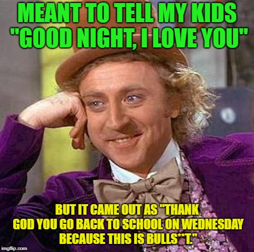 "happy Wednesday | MEANT TO TELL MY KIDS ""GOOD NIGHT, I LOVE YOU"" BUT IT CAME OUT AS ""THANK GOD YOU GO BACK TO SCHOOL ON WEDNESDAY BECAUSE THIS IS BULLS**T."" 