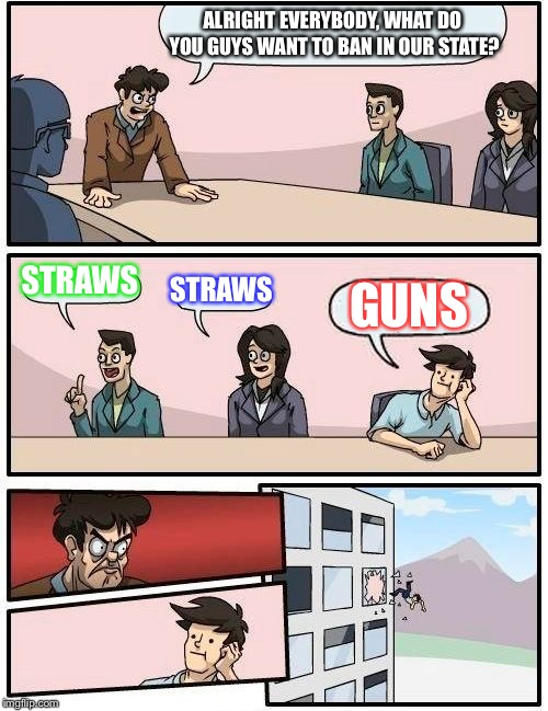 California meeting | ALRIGHT EVERYBODY, WHAT DO YOU GUYS WANT TO BAN IN OUR STATE? STRAWS STRAWS GUNS | image tagged in memes,boardroom meeting suggestion | made w/ Imgflip meme maker
