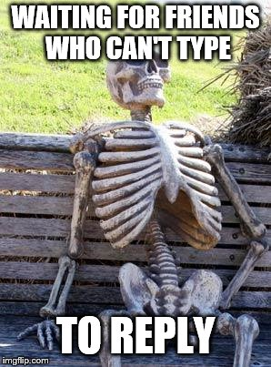Waiting Skeleton Meme | WAITING FOR FRIENDS WHO CAN'T TYPE TO REPLY | image tagged in memes,waiting skeleton | made w/ Imgflip meme maker