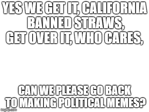 blank white template | YES WE GET IT, CALIFORNIA BANNED STRAWS, GET OVER IT, WHO CARES, CAN WE PLEASE GO BACK TO MAKING POLITICAL MEMES? | image tagged in blank white template,stop it | made w/ Imgflip meme maker