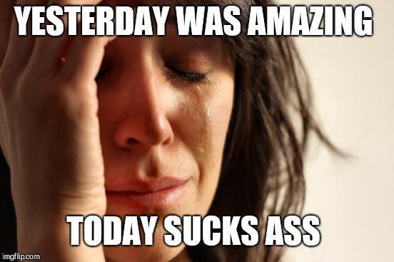 First World Problems Meme | YESTERDAY WAS AMAZING TODAY SUCKS ASS | image tagged in memes,first world problems | made w/ Imgflip meme maker