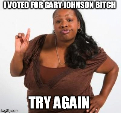I VOTED FOR GARY JOHNSON B**CH TRY AGAIN | image tagged in sassy black woman | made w/ Imgflip meme maker
