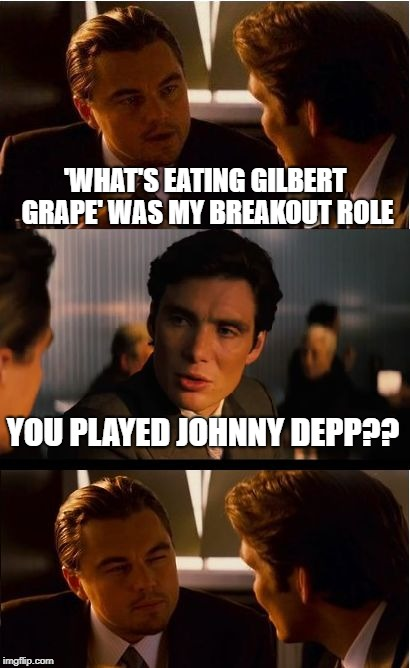 Inception Meme | 'WHAT'S EATING GILBERT GRAPE' WAS MY BREAKOUT ROLE YOU PLAYED JOHNNY DEPP?? | image tagged in memes,inception | made w/ Imgflip meme maker