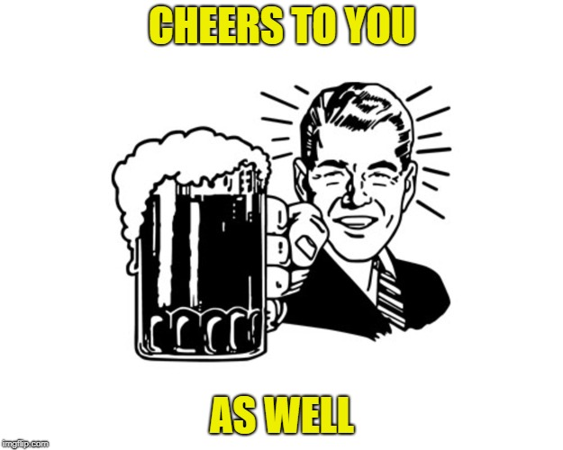 CHEERS TO YOU AS WELL | made w/ Imgflip meme maker