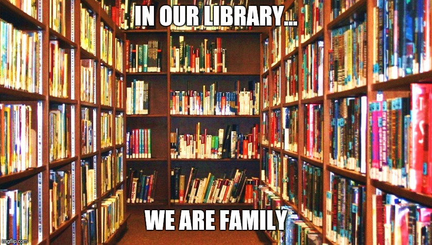 Library | IN OUR LIBRARY... WE ARE FAMILY | image tagged in library | made w/ Imgflip meme maker