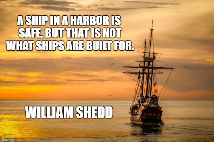 Face the Challenges | A SHIP IN A HARBOR IS SAFE, BUT THAT IS NOT WHAT SHIPS ARE BUILT FOR. WILLIAM SHEDD | image tagged in out to sea,inspirational quote,enlightenment,ocean,ship,life | made w/ Imgflip meme maker