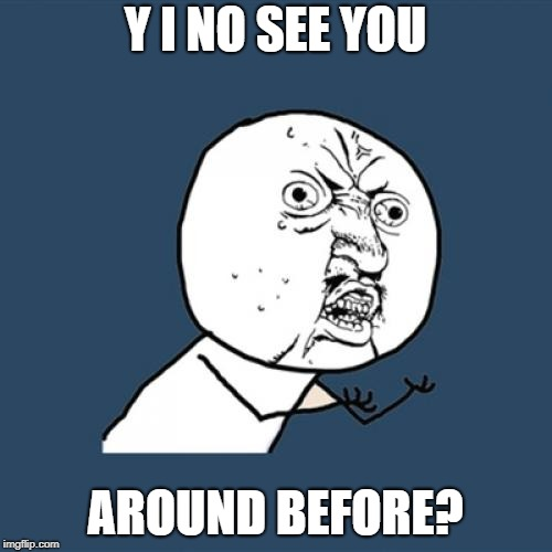 Y U No Meme | Y I NO SEE YOU AROUND BEFORE? | image tagged in memes,y u no | made w/ Imgflip meme maker