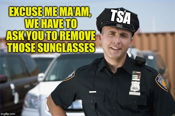 EXCUSE ME MA'AM, WE HAVE TO ASK YOU TO REMOVE THOSE SUNGLASSES TSA | made w/ Imgflip meme maker