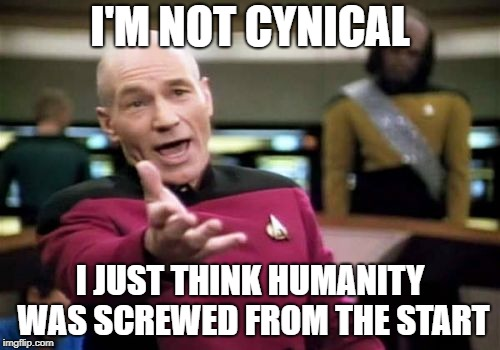I'm not cynical! | I'M NOT CYNICAL I JUST THINK HUMANITY WAS SCREWED FROM THE START | image tagged in memes,picard wtf,funny | made w/ Imgflip meme maker
