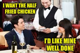 May I take your order?  | I WANT THE HALF FRIED CHICKEN I'D LIKE MINE WELL DONE | image tagged in fried chicken,restaurant humor,funny meme | made w/ Imgflip meme maker