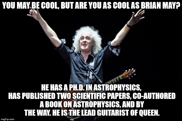 I'm not sure how you measure cool, but I think any measurement has this guy up near the top. | YOU MAY BE COOL, BUT ARE YOU AS COOL AS BRIAN MAY? HE HAS A PH.D. IN ASTROPHYSICS, HAS PUBLISHED TWO SCIENTIFIC PAPERS, CO-AUTHORED A BOOK O | image tagged in memes,brain may | made w/ Imgflip meme maker