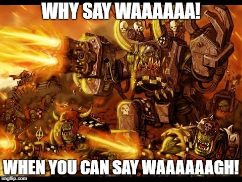 Waaaaagh! | image tagged in warhammer 40k,orks | made w/ Imgflip meme maker