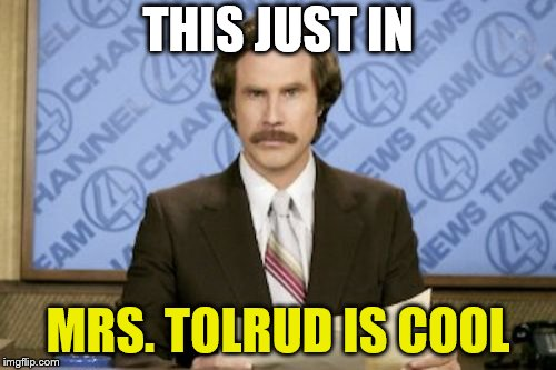 Ron Burgundy Meme | THIS JUST IN MRS. TOLRUD IS COOL | image tagged in memes,ron burgundy | made w/ Imgflip meme maker