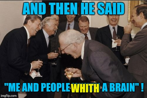 "Laughing Men In Suits Meme | AND THEN HE SAID ""ME AND PEOPLE WHITH A BRAIN"" ! WHITH 