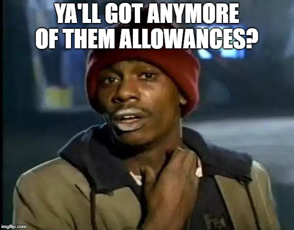 Y'all Got Any More Of That Meme | YA'LL GOT ANYMORE OF THEM ALLOWANCES? | image tagged in memes,y'all got any more of that | made w/ Imgflip meme maker