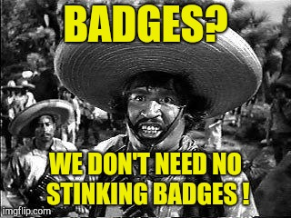 Badges | BADGES? WE DON'T NEED NO STINKING BADGES ! | image tagged in badges | made w/ Imgflip meme maker
